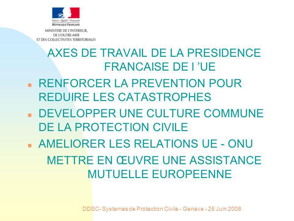 DDSC- Systemes de Protection Civile - Geneve - 25 Juin 2008 AXES DE TRAVAIL DE LA PRESIDENCE FRANCAISE DE l UE n RENFORCER LA PREVENTION POUR REDUIRE