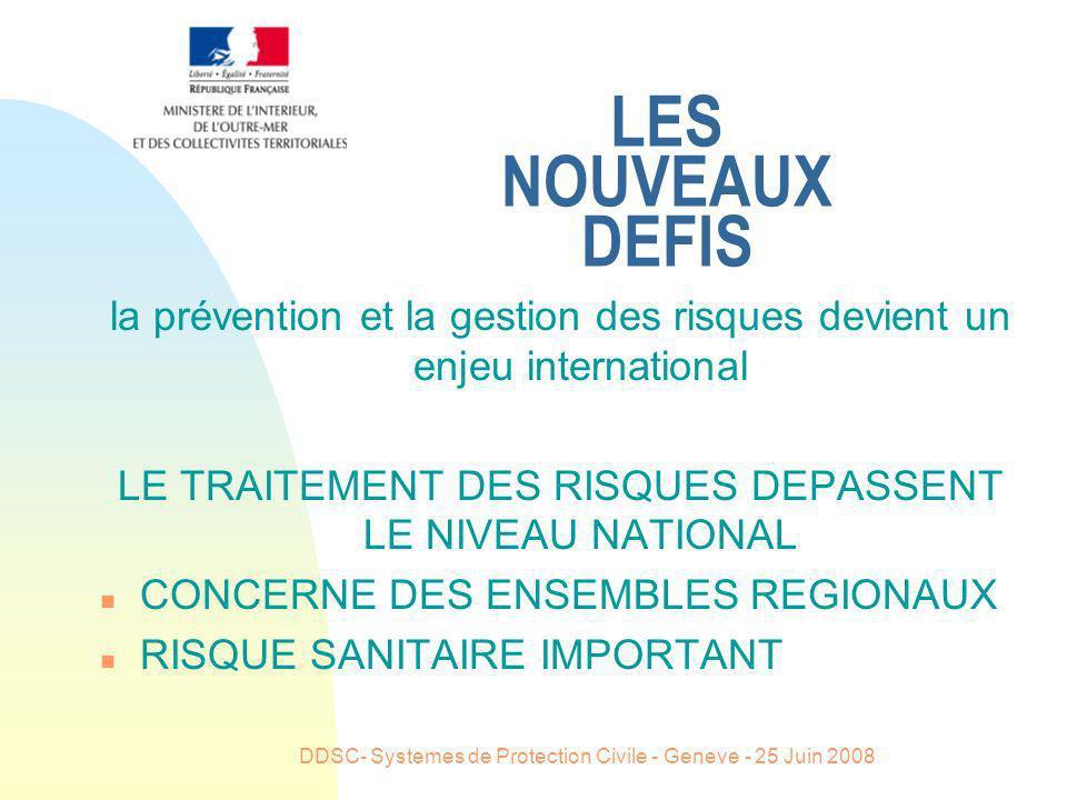 DDSC- Systemes de Protection Civile - Geneve - 25 Juin 2008 LES NOUVEAUX DEFIS la prévention et la gestion des risques devient un enjeu international