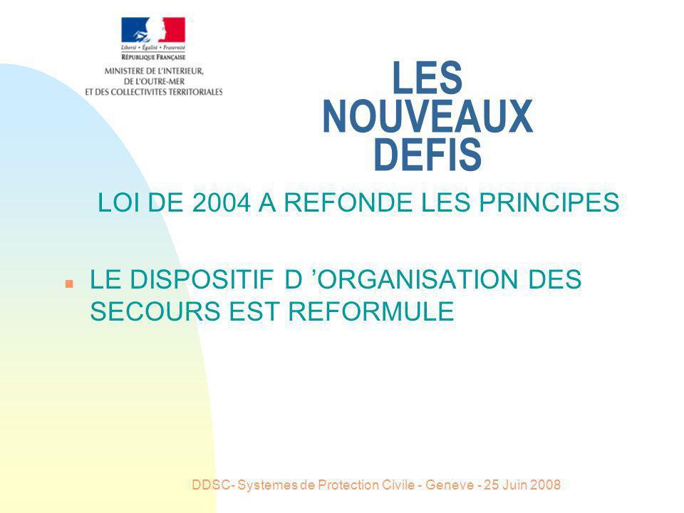DDSC- Systemes de Protection Civile - Geneve - 25 Juin 2008 LES NOUVEAUX DEFIS LOI DE 2004 A REFONDE LES PRINCIPES n LE DISPOSITIF D ORGANISATION DES