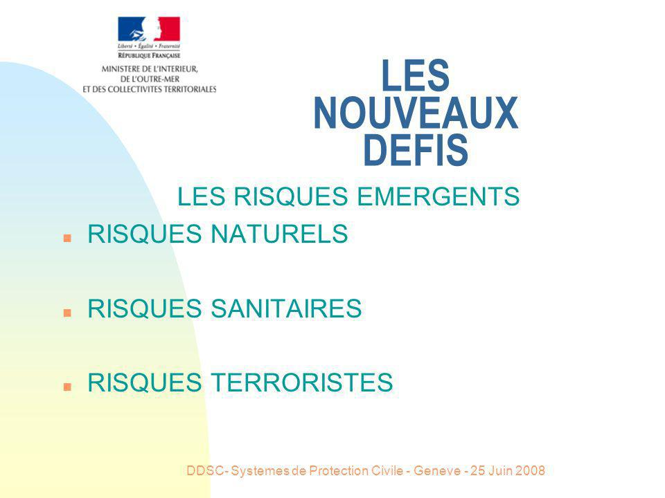 DDSC- Systemes de Protection Civile - Geneve - 25 Juin 2008 LES NOUVEAUX DEFIS LES ATTENTES DES POPULATIONS ONT CHANGE n INFORMATION PREALABLE DES POPULATIONS n REPONSE IMMEDIATE ET APPROPRIEE n LES SORTIES DE CRISES S OPERENT DANS LA DUREE
