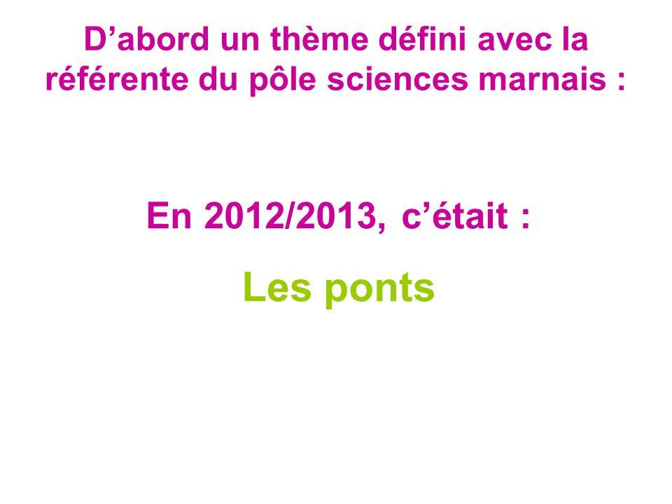 Dabord un thème défini avec la référente du pôle sciences marnais : En 2012/2013, cétait : Les ponts