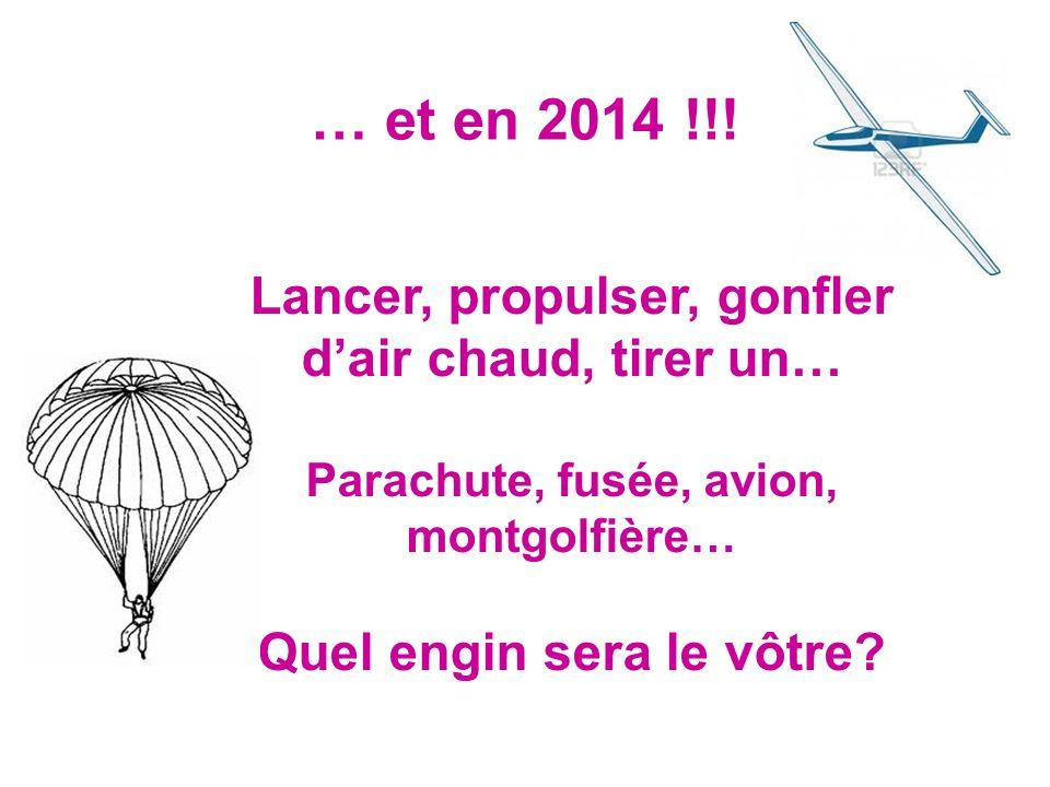 … et en 2014 !!! Lancer, propulser, gonfler dair chaud, tirer un… Parachute, fusée, avion, montgolfière… Quel engin sera le vôtre?