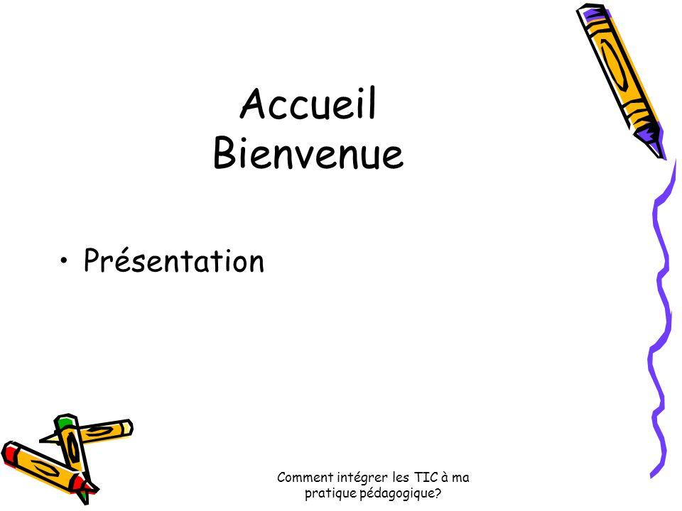 Comment intégrer les TIC à ma pratique pédagogique Accueil Bienvenue Présentation
