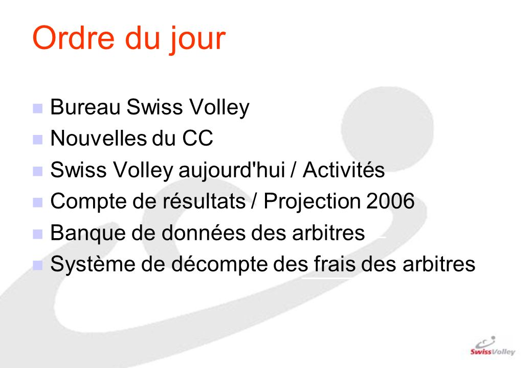 Ordre du jour n Bureau Swiss Volley n Nouvelles du CC n Swiss Volley aujourd'hui / Activités n Compte de résultats / Projection 2006 n Banque de donné