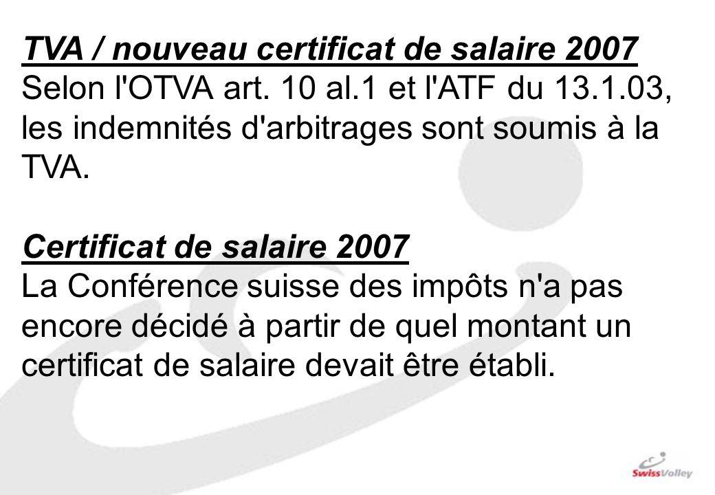 TVA / nouveau certificat de salaire 2007 Selon l'OTVA art. 10 al.1 et l'ATF du 13.1.03, les indemnités d'arbitrages sont soumis à la TVA. Certificat d