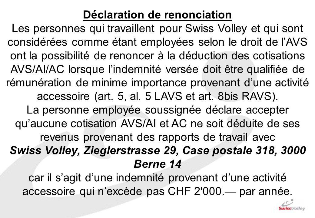 Déclaration de renonciation Les personnes qui travaillent pour Swiss Volley et qui sont considérées comme étant employées selon le droit de lAVS ont la possibilité de renoncer à la déduction des cotisations AVS/AI/AC lorsque lindemnité versée doit être qualifiée de rémunération de minime importance provenant dune activité accessoire (art.
