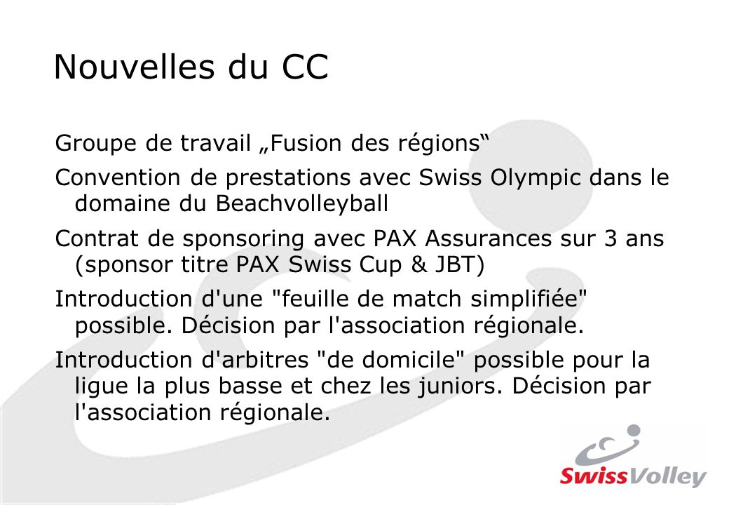 Groupe de travail Fusion des régions Convention de prestations avec Swiss Olympic dans le domaine du Beachvolleyball Contrat de sponsoring avec PAX Assurances sur 3 ans (sponsor titre PAX Swiss Cup & JBT) Introduction d une feuille de match simplifiée possible.