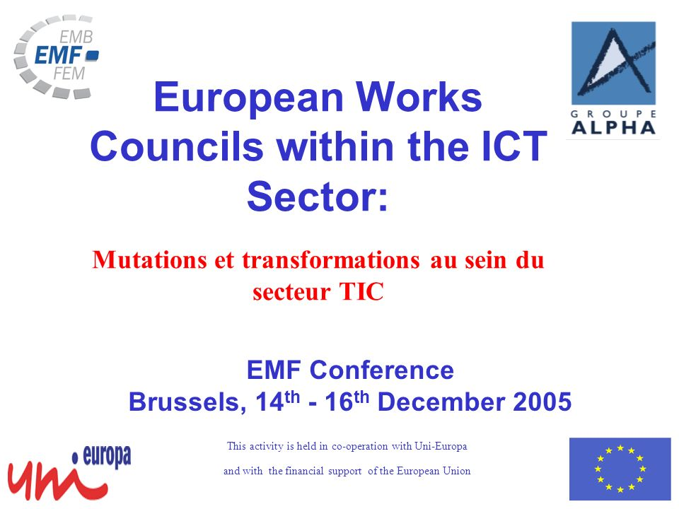 EMF Conference Brussels, 14 th - 16 th December 2005 European Works Councils within the ICT Sector: Mutations et transformations au sein du secteur TIC This activity is held in co-operation with Uni-Europa and with the financial support of the European Union