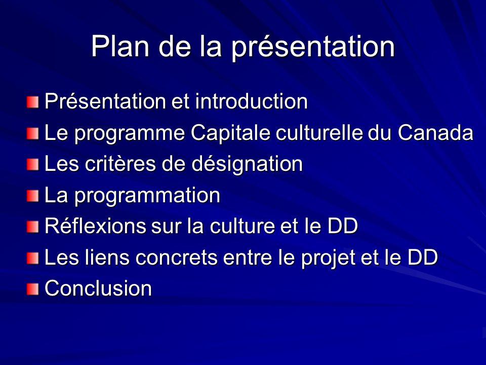 Plan de la présentation Présentation et introduction Le programme Capitale culturelle du Canada Les critères de désignation La programmation Réflexions sur la culture et le DD Les liens concrets entre le projet et le DD Conclusion