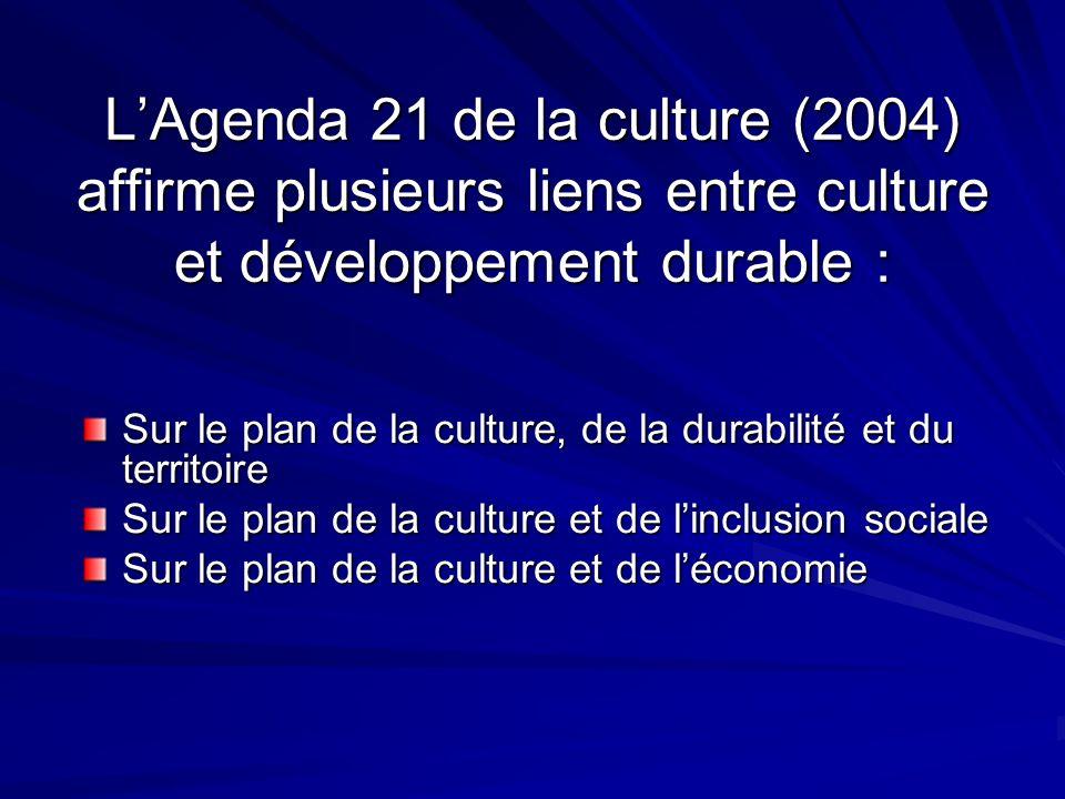 LAgenda 21 de la culture (2004) affirme plusieurs liens entre culture et développement durable : Sur le plan de la culture, de la durabilité et du territoire Sur le plan de la culture et de linclusion sociale Sur le plan de la culture et de léconomie