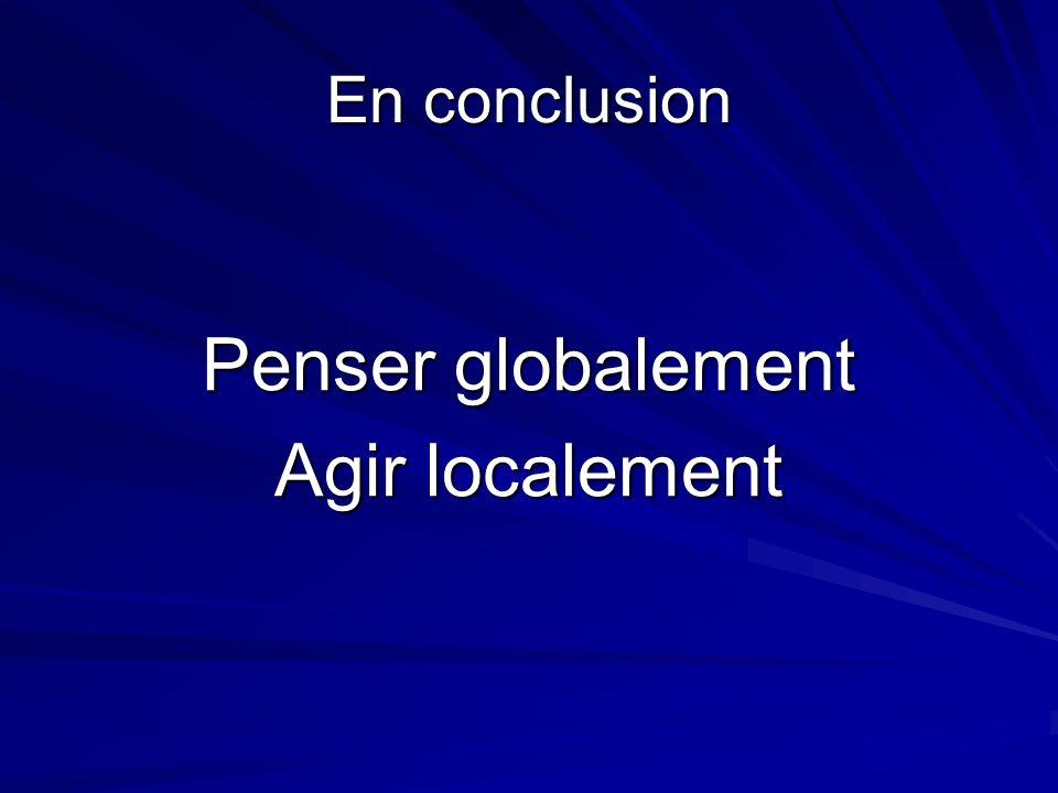 En conclusion Penser globalement Agir localement
