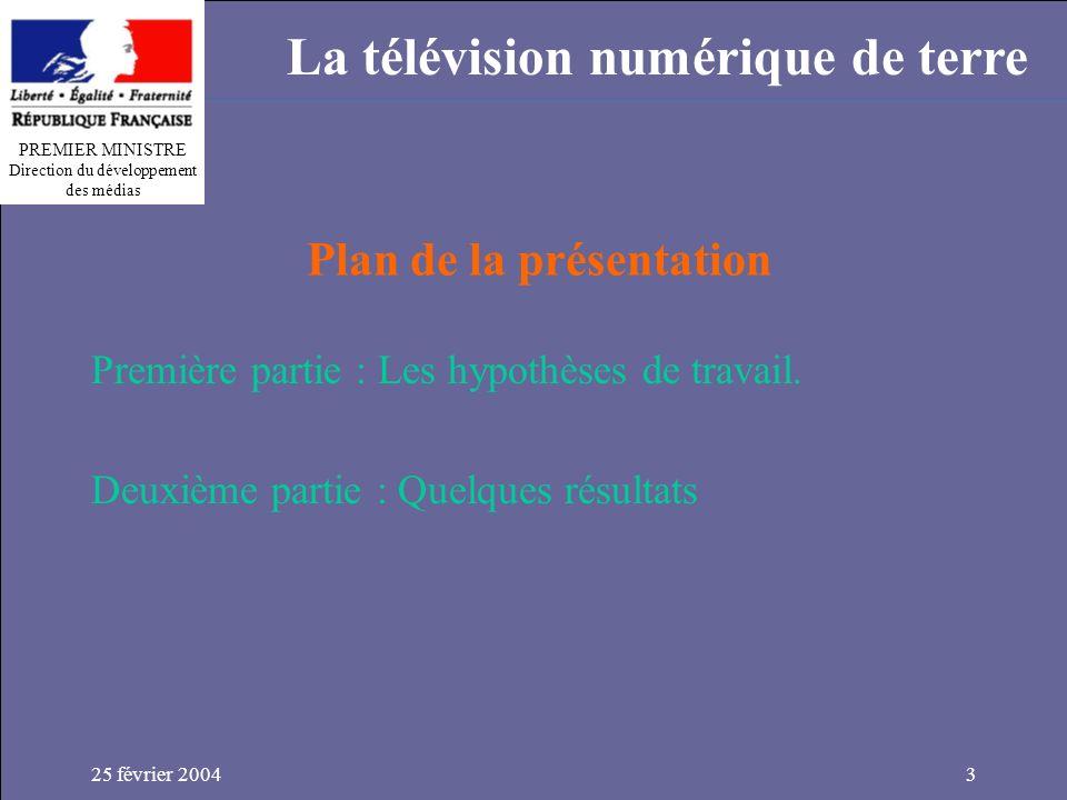 PREMIER MINISTRE Direction du développement des médias La télévision numérique de terre 25 février 20043 Plan de la présentation Première partie : Les hypothèses de travail.
