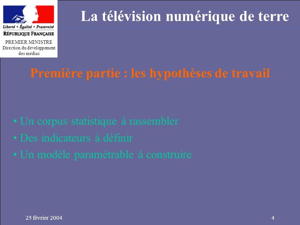 PREMIER MINISTRE Direction du développement des médias La télévision numérique de terre 25 février 20044 Première partie : les hypothèses de travail Un corpus statistique à rassembler Des indicateurs à définir Un modèle paramétrable à construire