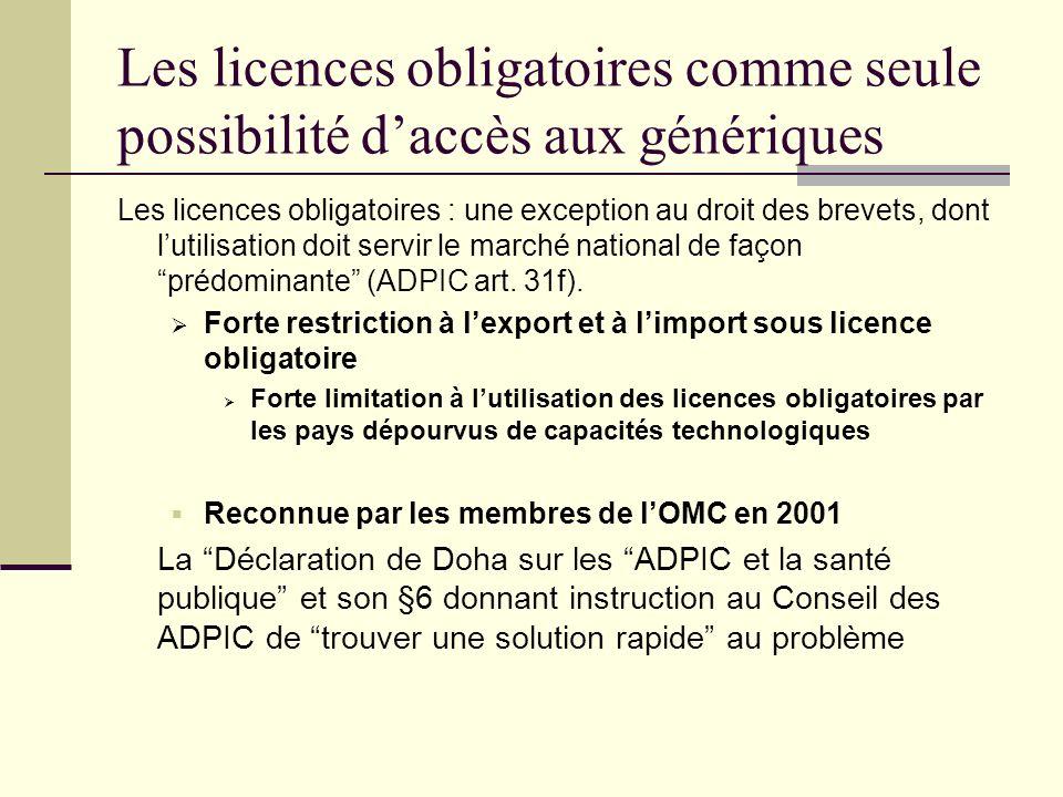 Les licences obligatoires comme seule possibilité daccès aux génériques Les licences obligatoires : une exception au droit des brevets, dont lutilisation doit servir le marché national de façon prédominante (ADPIC art.