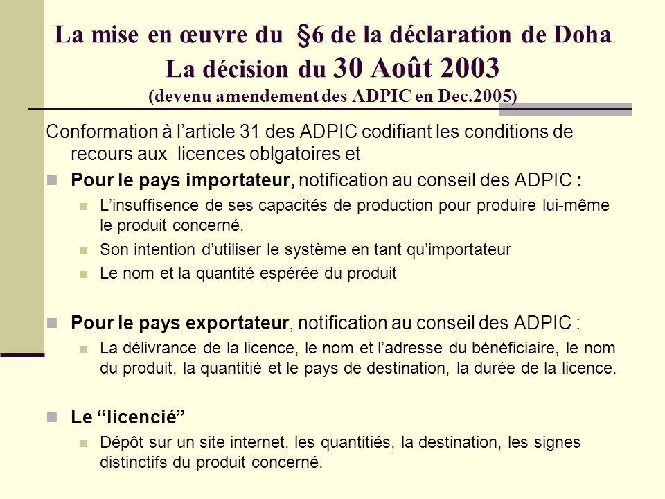 La mise en œuvre du §6 de la déclaration de Doha La décision du 30 Août 2003 (devenu amendement des ADPIC en Dec.2005) Conformation à larticle 31 des ADPIC codifiant les conditions de recours aux licences oblgatoires et Pour le pays importateur, notification au conseil des ADPIC : Linsuffisence de ses capacités de production pour produire lui-même le produit concerné.