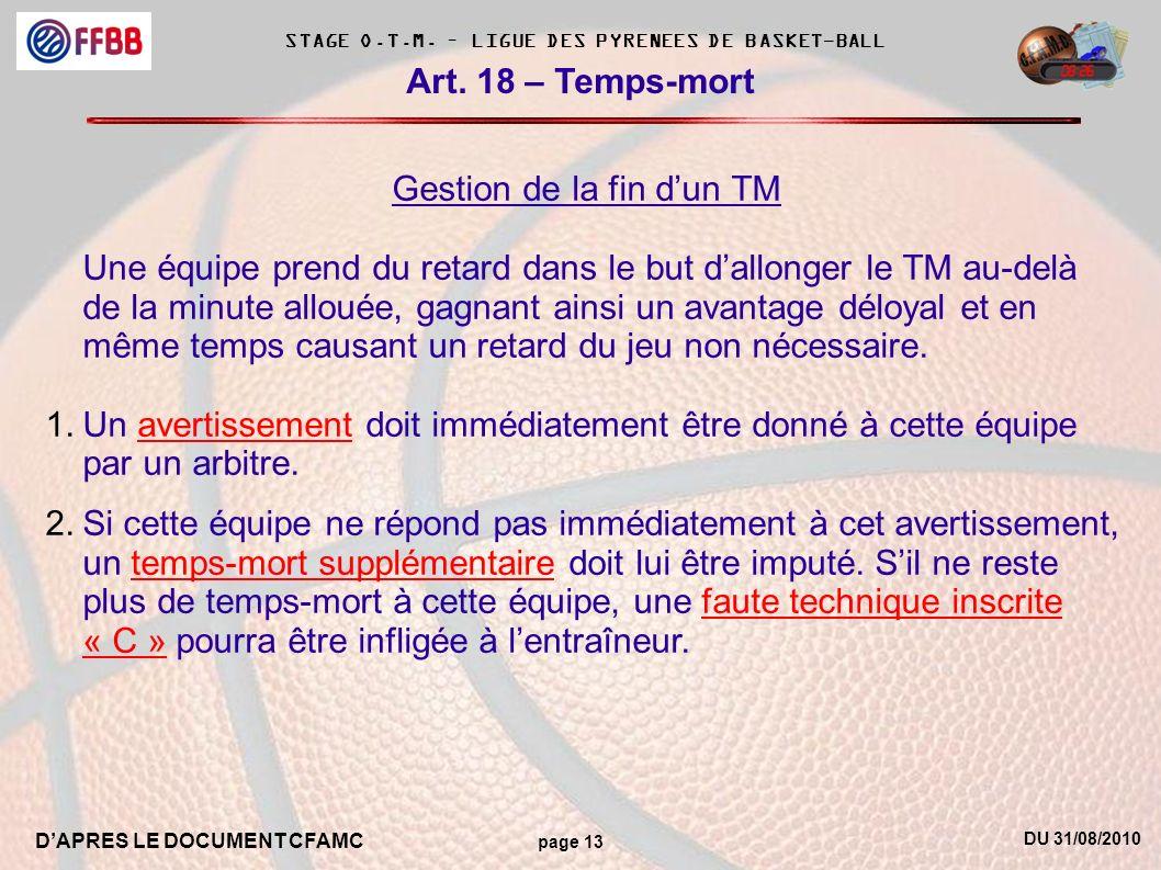 DU 31/08/2010 DAPRES LE DOCUMENT CFAMC page 13 STAGE O.T.M. – LIGUE DES PYRENEES DE BASKET-BALL Art. 18 – Temps-mort Gestion de la fin dun TM Une équi