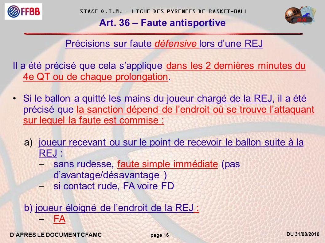 DU 31/08/2010 DAPRES LE DOCUMENT CFAMC page 16 STAGE O.T.M. – LIGUE DES PYRENEES DE BASKET-BALL Art. 36 – Faute antisportive défensive Précisions sur