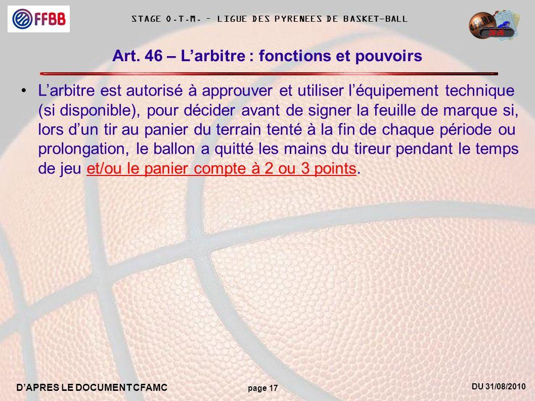 DU 31/08/2010 DAPRES LE DOCUMENT CFAMC page 17 STAGE O.T.M. – LIGUE DES PYRENEES DE BASKET-BALL Art. 46 – Larbitre : fonctions et pouvoirs Larbitre es