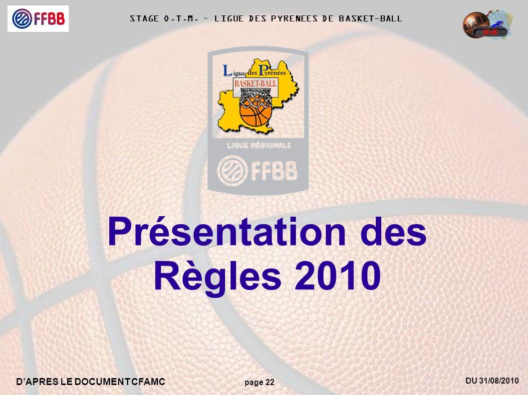 DU 31/08/2010 DAPRES LE DOCUMENT CFAMC page 22 STAGE O.T.M. – LIGUE DES PYRENEES DE BASKET-BALL Présentation des Règles 2010
