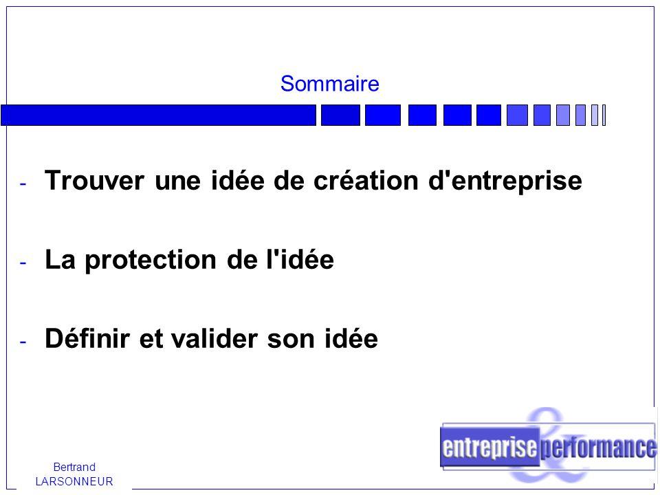 Bertrand LARSONNEUR Trouver une idée de création d entreprise Aucune idée ne peut être considérée, de prime abord, comme supérieure par rapport à une autre dans le domaine de la création d entreprise.