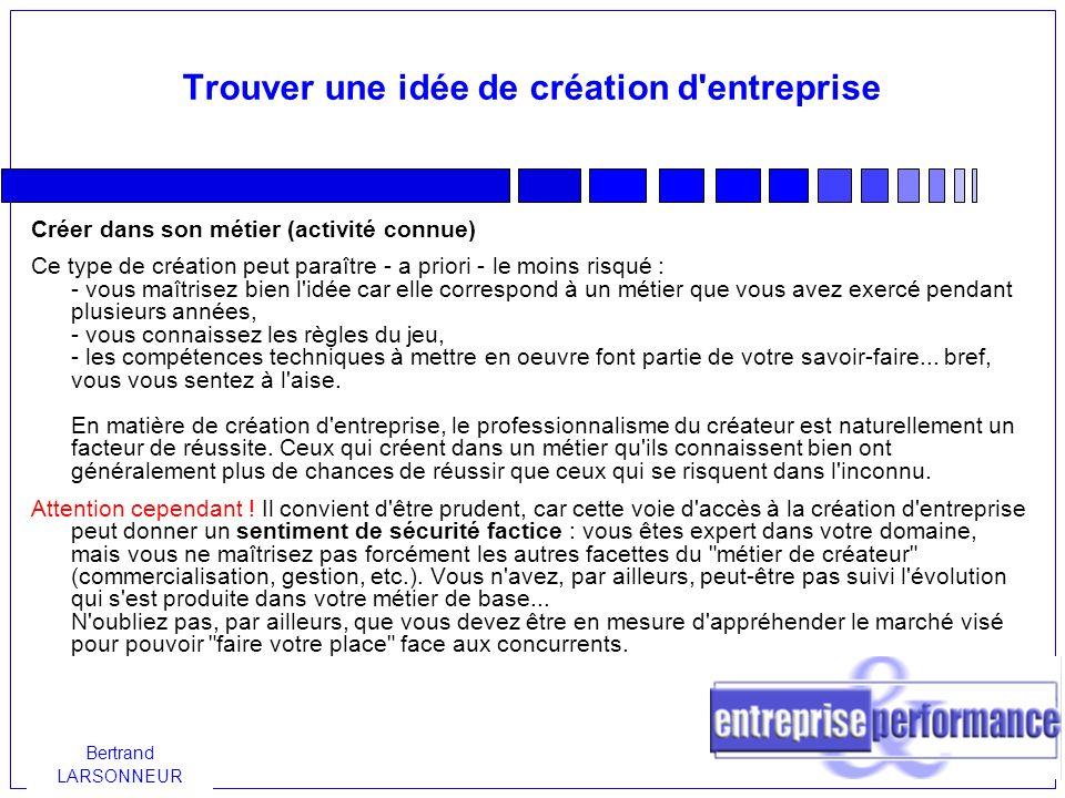 Bertrand LARSONNEUR Trouver une idée de création d entreprise Les nouvelles idées, nouvelles tendances Créer une entreprise à partir de nouvelles idées, de nouvelles tendances nécessite de rester à l affût de tout ce qui se passe en France ou ailleurs en matière de nouveaux produits, de nouveaux modes de consommation, de nouveaux concepts marketing...