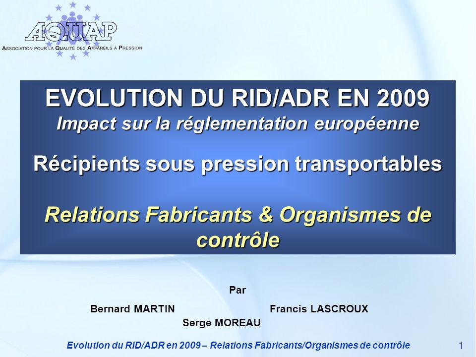 Evolution du RID/ADR en 2009 – Relations Fabricants/Organismes de contrôle 1 EVOLUTION DU RID/ADR EN 2009 Impact sur la réglementation européenne Réci