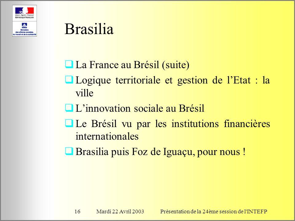Mardi 22 Avril 2003Présentation de la 24ème session de l INTEFP16 Brasilia La France au Brésil (suite) Logique territoriale et gestion de lEtat : la ville Linnovation sociale au Brésil Le Brésil vu par les institutions financières internationales Brasilia puis Foz de Iguaçu, pour nous !