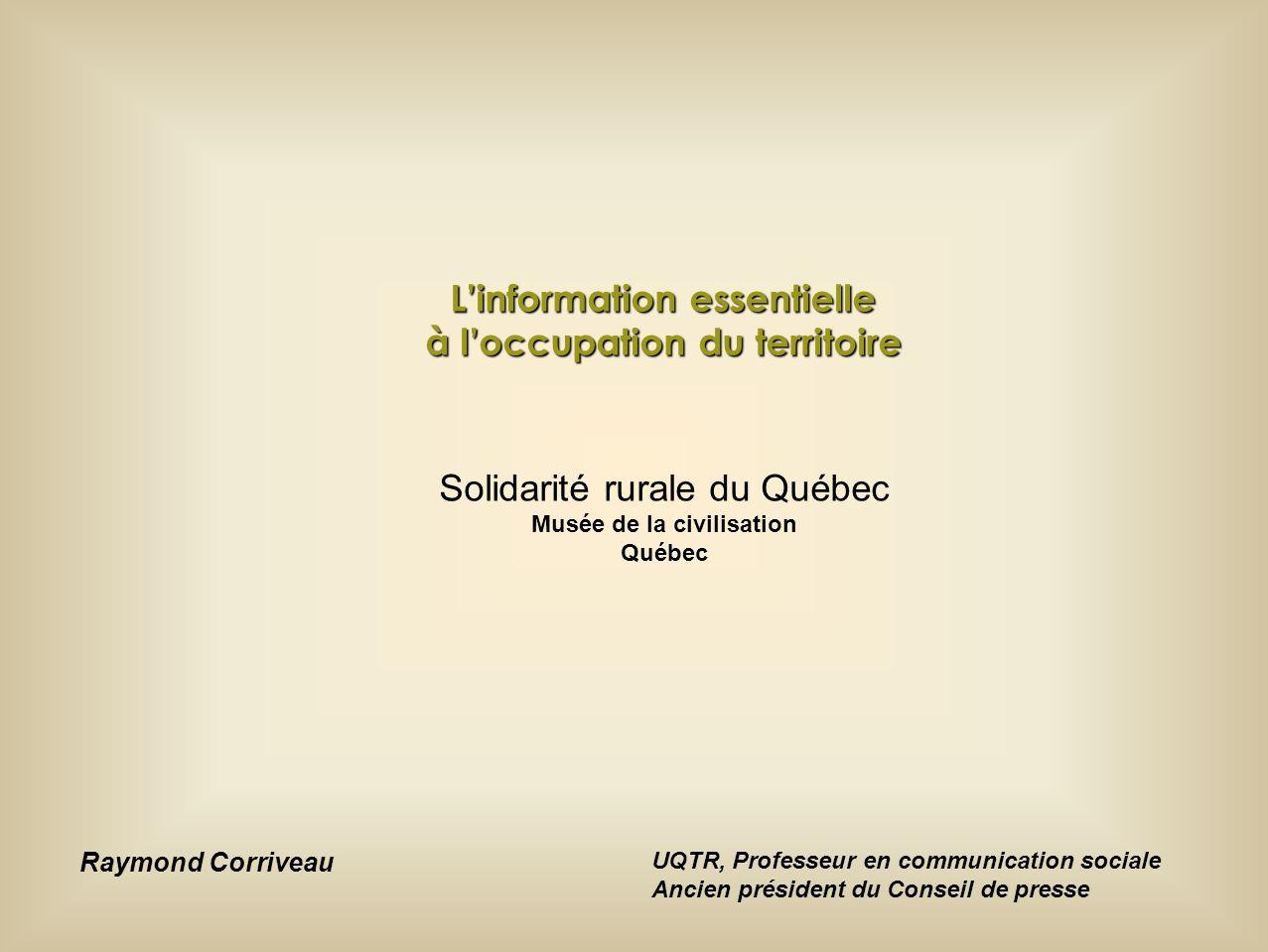 Solidarité rurale du Québec Musée de la civilisation Québec Linformation essentielle à loccupation du territoire Raymond Corriveau UQTR, Professeur en