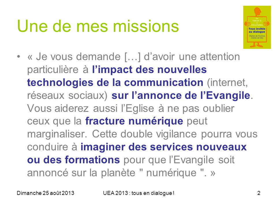 Dimanche 25 août 2013UEA 2013 : tous en dialogue !13 Humour catho en ligne Le cathologue : –http://lecathologue.wordpress.com/ (Revue L1visible)http://lecathologue.wordpress.com/ Mini série « Bref » –http://www.youtube.com/watch?v=QCENbzC EtX0 (Anuncio)http://www.youtube.com/watch?v=QCENbzC EtX0