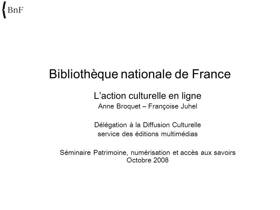 Bibliothèque nationale de France Laction culturelle en ligne Anne Broquet – Françoise Juhel Délégation à la Diffusion Culturelle service des éditions