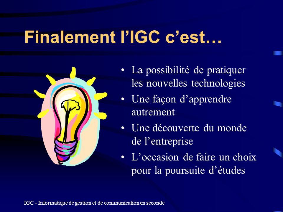 IGC - Informatique de gestion et de communication en seconde Finalement lIGC cest… La possibilité de pratiquer les nouvelles technologies Une façon da