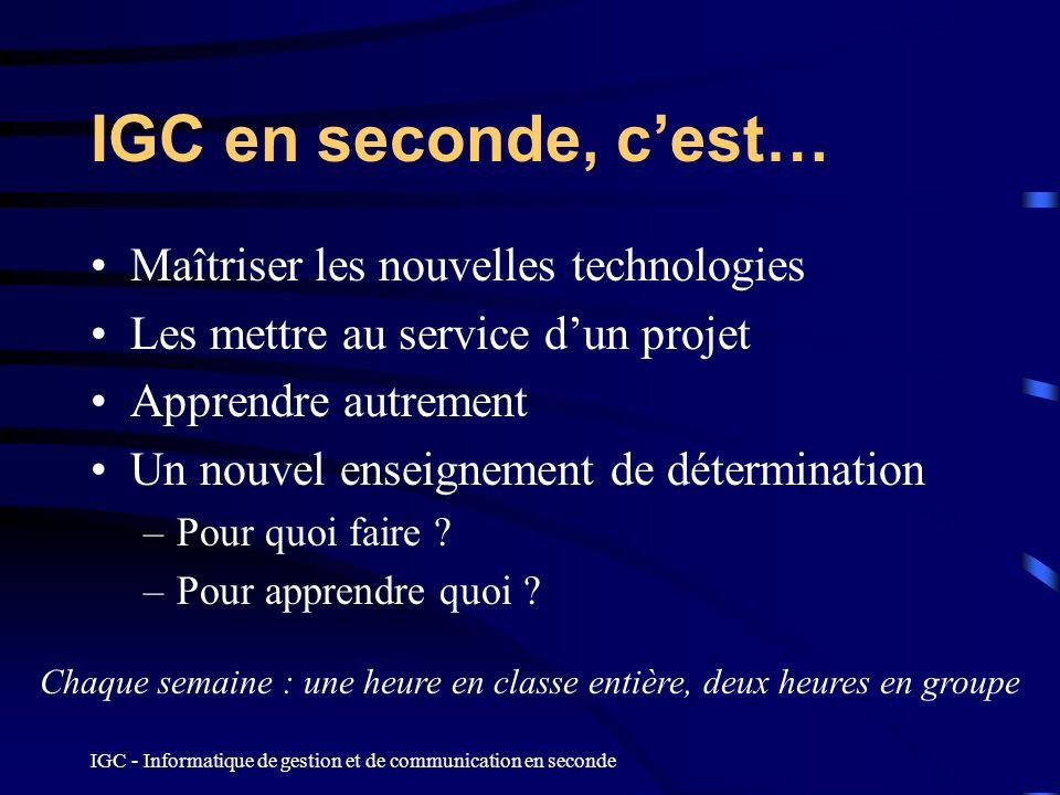 IGC - Informatique de gestion et de communication en seconde IGC en seconde, cest… Maîtriser les nouvelles technologies Les mettre au service dun proj