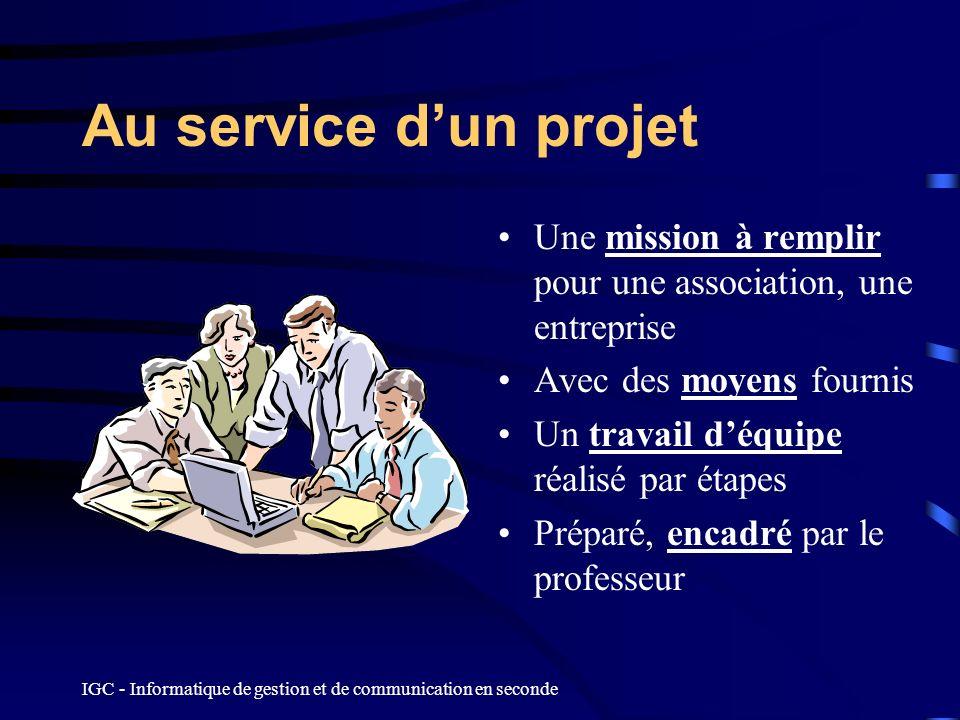 IGC - Informatique de gestion et de communication en seconde Au service dun projet Une mission à remplir pour une association, une entreprise Avec des