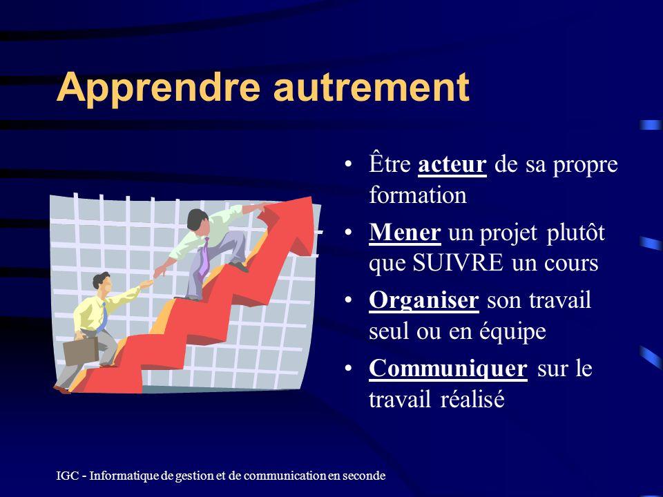 IGC - Informatique de gestion et de communication en seconde Apprendre autrement Être acteur de sa propre formation Mener un projet plutôt que SUIVRE