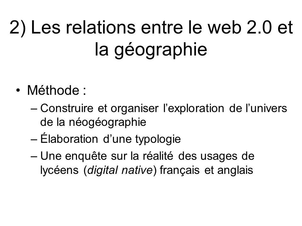 2) Les relations entre le web 2.0 et la géographie Méthode : –Construire et organiser lexploration de lunivers de la néogéographie –Élaboration dune t
