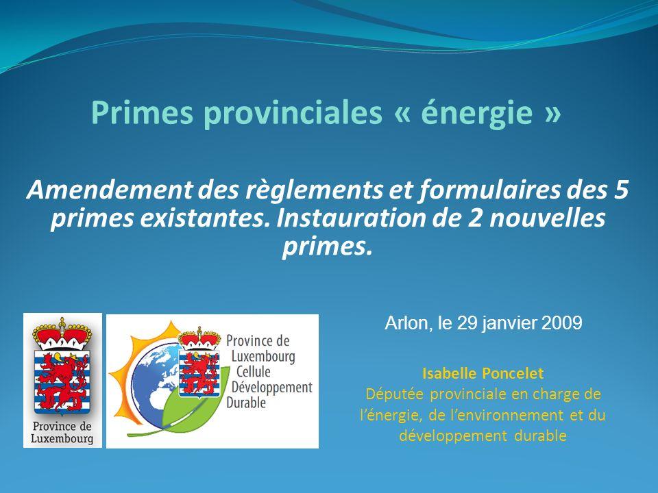 Amendement des règlements et formulaires des 5 primes existantes. Instauration de 2 nouvelles primes. Primes provinciales « énergie » Arlon, le 29 jan