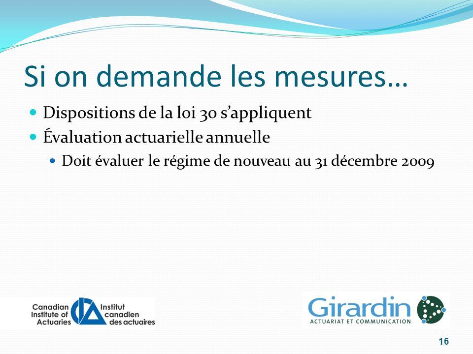Si on demande les mesures… Dispositions de la loi 30 sappliquent Évaluation actuarielle annuelle Doit évaluer le régime de nouveau au 31 décembre 2009 16