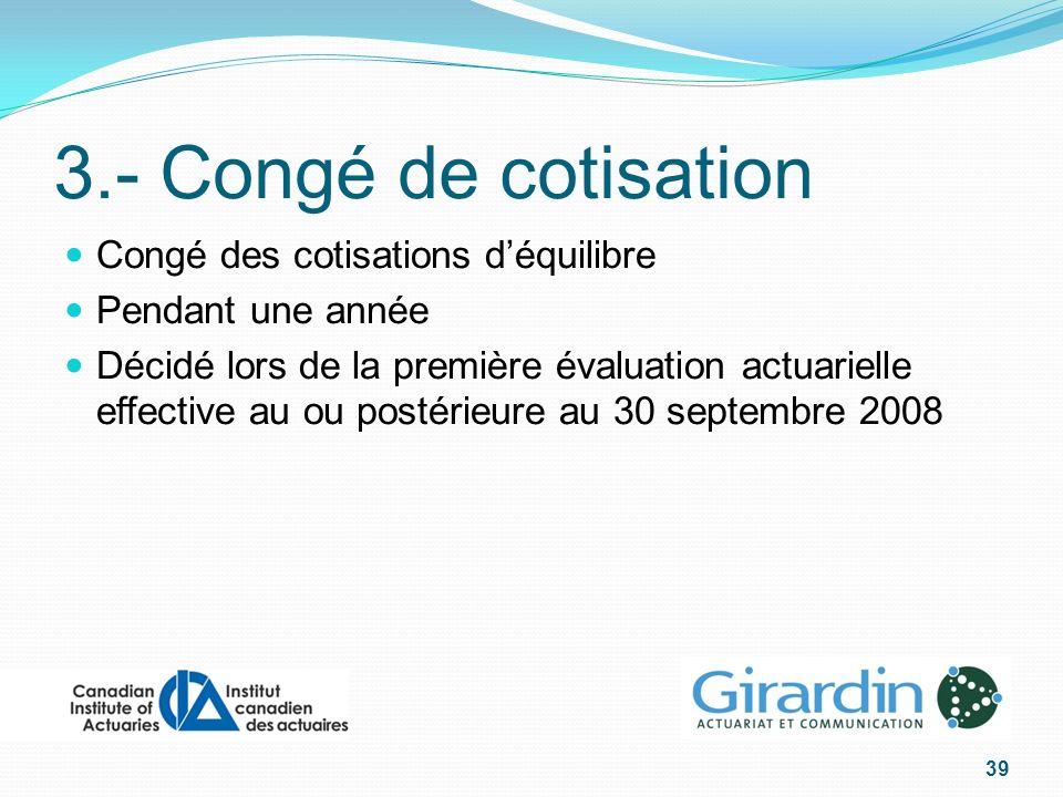 3.- Congé de cotisation Congé des cotisations déquilibre Pendant une année Décidé lors de la première évaluation actuarielle effective au ou postérieure au 30 septembre 2008 39