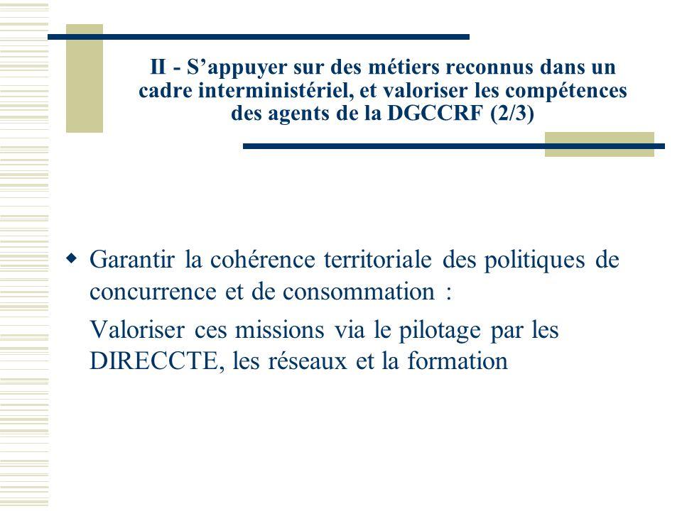 II - Sappuyer sur des métiers reconnus dans un cadre interministériel, et valoriser les compétences des agents de la DGCCRF (2/3) Garantir la cohérenc