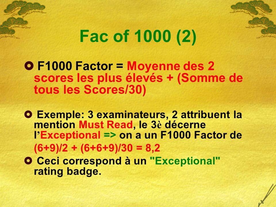 Fac of 1000 (2) F1000 Factor = Moyenne des 2 scores les plus élevés + (Somme de tous les Scores/30) Exemple: 3 examinateurs, 2 attribuent la mention Must Read, le 3 è décerne l Exceptional => on a un F1000 Factor de (6+9)/2 + (6+6+9)/30 = 8,2 Ceci correspond à un Exceptional rating badge.