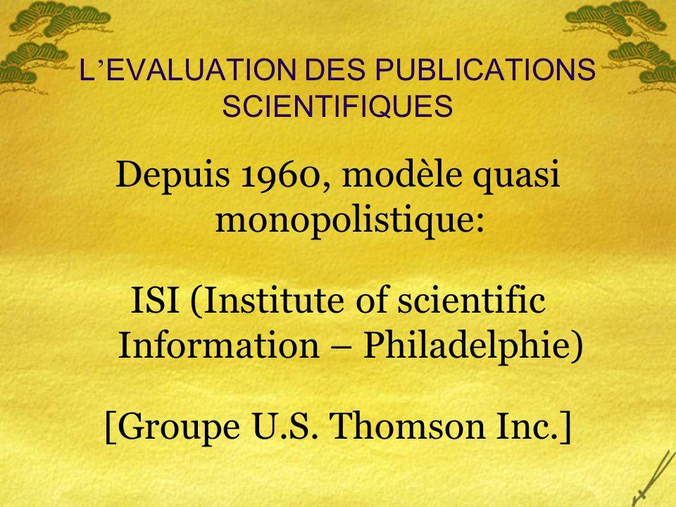 L EVALUATION DES PUBLICATIONS SCIENTIFIQUES Depuis 1960, modèle quasi monopolistique: ISI (Institute of scientific Information – Philadelphie) [Groupe U.S.