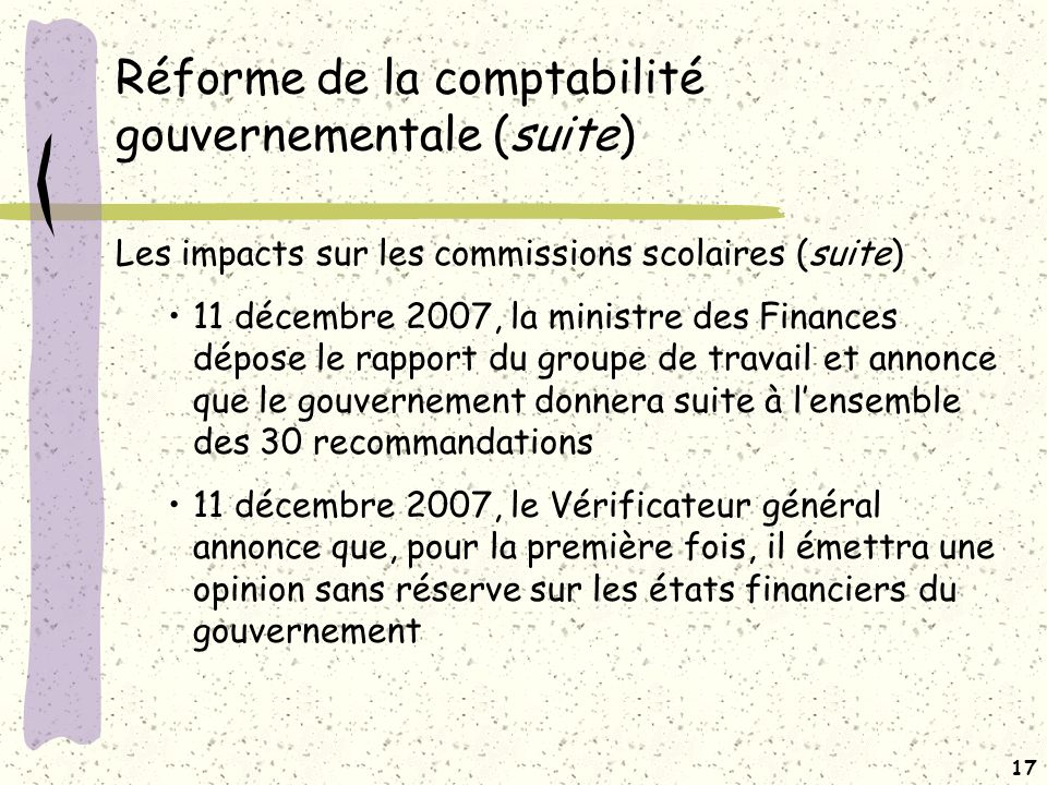 16 Réforme de la comptabilité gouvernementale (suite) Les impacts sur les commissions scolaires Dans la foulée des travaux de ce groupe de travail, le Contrôleur des finances a entrepris des travaux avec le MELS en mai 2007 dans le but dévaluer les impacts sur les comptes publics Reprise des travaux de façon intensive à lautomne 2007, harmonisation et E/F consolidés En octobre 2007, le Contrôleur a demandé au MELS de recueillir des renseignements sur les surplus (déficits) accumulés au 30 juin 2007, afin de déterminer si les résultats au 30 juin 2006 seront retenus aux fins de consolidation dans les comptes publics du 31 mars 2007