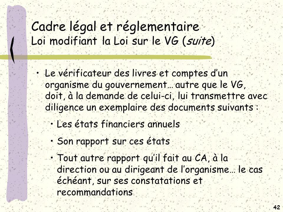 41 Cadre légal et réglementaire Loi modifiant la Loi sur le VG Le VG peut… agir è titre de vérificateur des livres et comptes du bénéficiaire de la subvention, lorsque ce bénéficiaire est un organisme du réseau de la santé et des services sociaux ou du réseau de léducation… Le VG avise, par écrit, le bénéficiaire de la subvention de sa décision de vérifier les livres et comptes pour lexercice financier quil indique… Portée de la vérification précisée par le VG VG peut exercer un droit de regard sur les travaux des vérificateurs des livres et comptes …