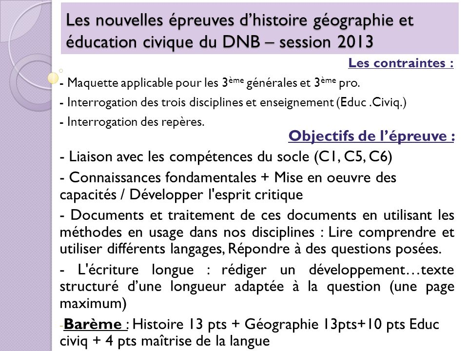 Les nouvelles épreuves dhistoire géographie et éducation civique du DNB – session 2013 Les contraintes : - Maquette applicable pour les 3 ème générales et 3 ème pro.