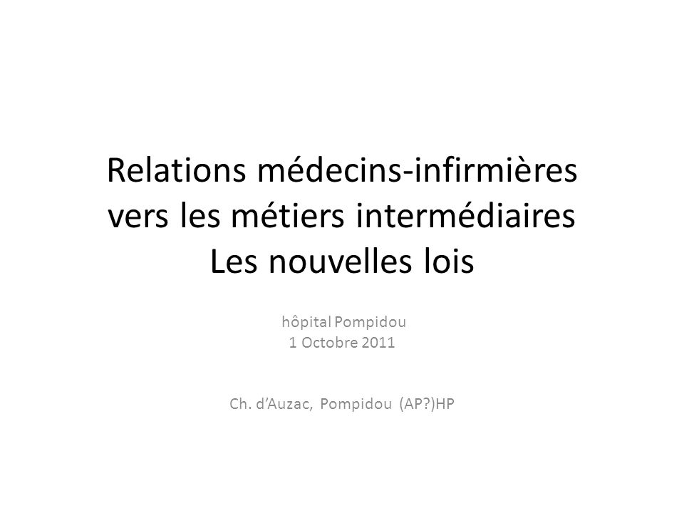 Relations médecins-infirmières vers les métiers intermédiaires Les nouvelles lois hôpital Pompidou 1 Octobre 2011 Ch.