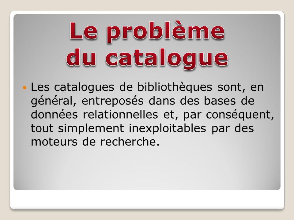 Les catalogues de bibliothèques sont, en général, entreposés dans des bases de données relationnelles et, par conséquent, tout simplement inexploitables par des moteurs de recherche.