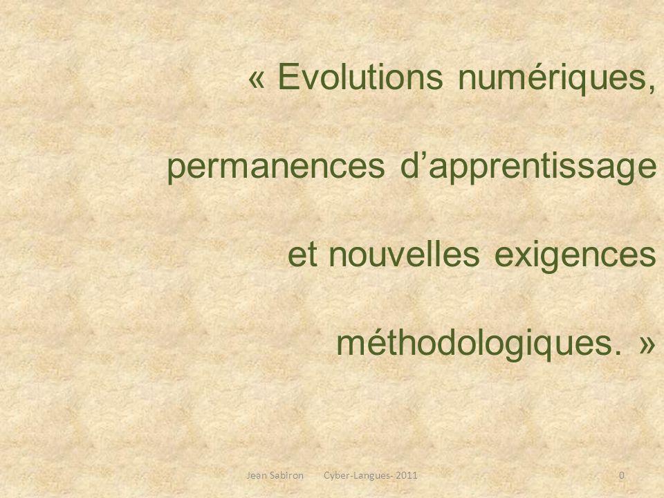 « Evolutions numériques, permanences dapprentissage et nouvelles exigences méthodologiques. » Jean Sabiron Cyber-Langues- 20110
