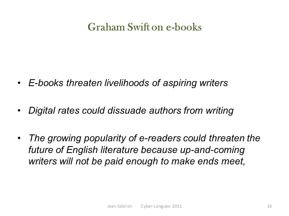 Graham Swift on e-books E-books threaten livelihoods of aspiring writers Digital rates could dissuade authors from writing The growing popularity of e