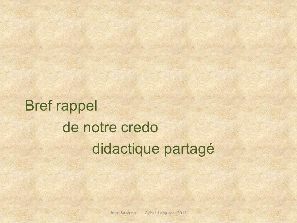 Bref rappel de notre credo didactique partagé Jean Sabiron Cyber-Langues- 20111