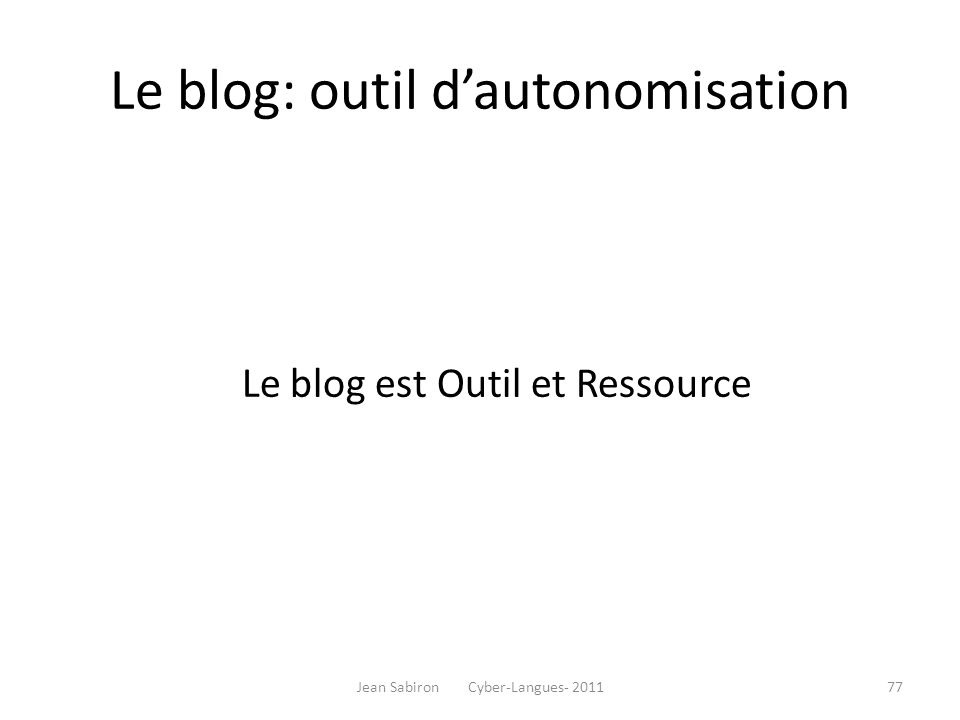 Le blog: outil dautonomisation Le blog est Outil et Ressource Jean Sabiron Cyber-Langues- 201177